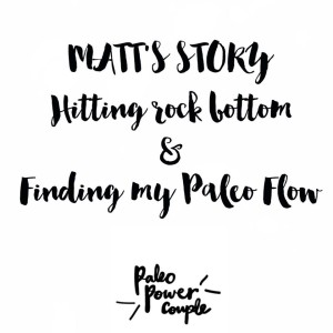 Hitting rock bottom then finding my paleo flow – Matts story